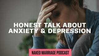 Honest-Talk-About-Anxiety-Depression-The-Naked-Marriage-Podcast-Episode-009-attachment